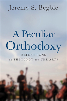 A Peculiar Orthodoxy: Reflections on Theology and the Arts