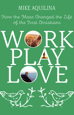 Work Play Love: How the Mass Changed the Life of the First Christians