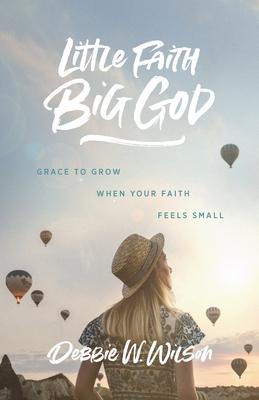 Little Faith, Big God: Grace to Grow When Your Faith Feels Small