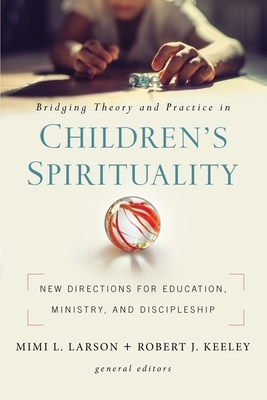 Bridging Theory and Practice in Children's Spirituality: New Directions for Education, Ministry, and Discipleship