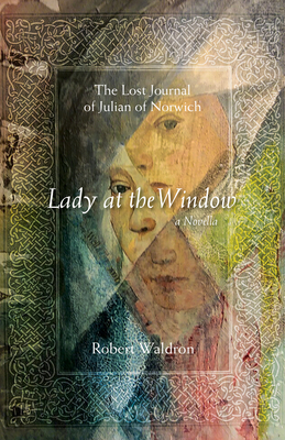 Lady at the Window: The Lost Journal of Julian of Norwich: A Novella