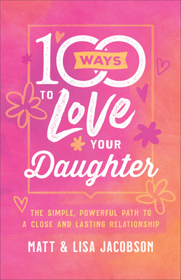 100 Ways to Love Your Daughter: The Simple, Powerful Path to a Close and Lasting Relationship