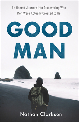 Good Man: An Honest Journey into Discovering Who Men Were Actually Created to Be