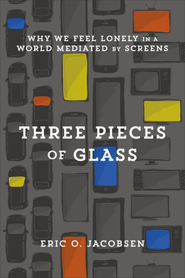 Three Pieces of Glass: Why We Feel Lonely in a World Mediated by Screens