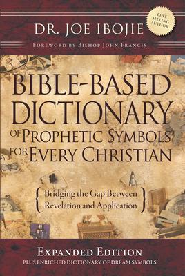 Bible Based Dictionary of Prophetic Symbols for Every Christian - Expanded Edition: Bridging the Gap Between Revelation and Aplication