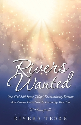 Rivers Wanted: Does God Still Speak Today? Extraordinary Dreams and Visions from God to Encourage Your Life