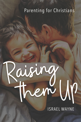 Raising Them Up: Parenting for Christians