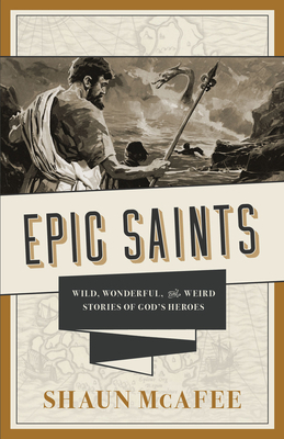 Epic Saints: Wild, Wonderful, and Weird Stories of God's Heroes