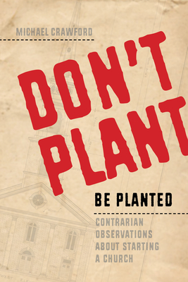 Don't Plant, Be Planted: Contrarian Observations about Starting a Church