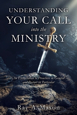 Understanding Your Call Into the Ministry: An Exhortation to Preachers in General and Pastors in Particular