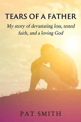 Tears of a Father: My story of devastating loss, tested faith, and a loving God
