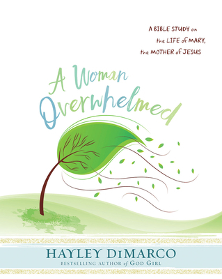 A Woman Overwhelmed - Women's Bible Study Participant Workbook: A Bible Study on the Life of Mary, the Mother of Jesus
