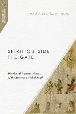 Spirit Outside the Gate: Decolonial Pneumatologies of the American Global South