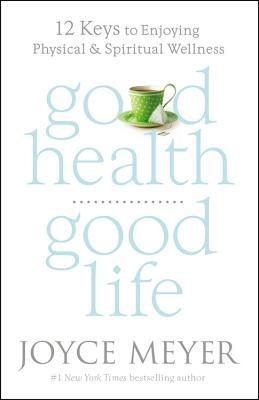 Good Health, Good Life: 12 Keys to Enjoying Physical and Spiritual Wellness