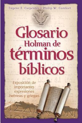 Glosario Holman de Terminos Biblicos: Exposicion de Importantes Expresiones Hebreas y Griegas