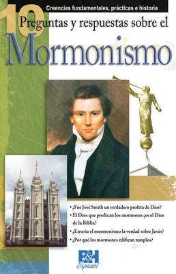 10 Preguntas y Respuestas Sobre el Mormonismo: Creencias Fundamentales, Practicas E Historia