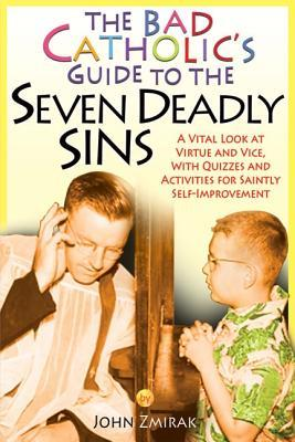 The Bad Catholic's Guide to the Seven Deadly Sins: A Vital Look at Virtue and Vice, with Quizzes and Activities for Saintly Self-Improvement