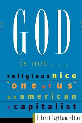 """God Is Not…: Religious, Nice, """"One of Us,"""" An American, A Capitalist"""