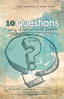 10 Questions Every Christian Must Answer: Thoughtful Responses to Strengthen Your Faith