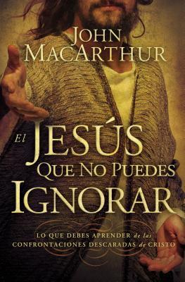 El Jesus Que No Puedes Ignorar: Lo Que Debes Aprender de Las Confrontaciones Descaradas de Cristo