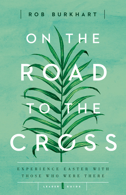 On the Road to the Cross Leader Guide: Experience Easter with Those Who Were There