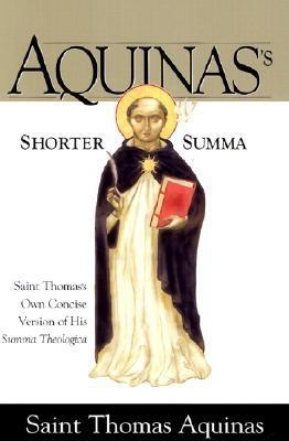 Aquinas's Shorter Summa St. Thomas Aquinass Own Concise Version of His Summa Theologica