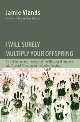 I Will Surely Multiply Your Offspring: An Old Testament Theology of the Blessing of Progeny with Special Attention to the Latter Prophets