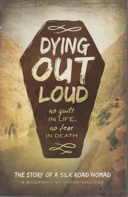 Dying Out Loud: No Guilt in Life, No Fear in Death: The Biography of a Silk Road Nomad