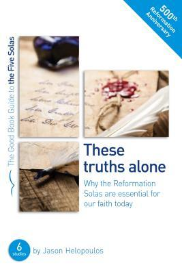 The Five Solas: These Truths Alone: Why the Reformation Solas Are Essential for Our Faith Today