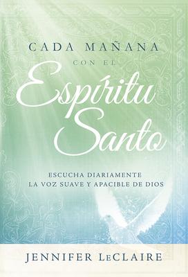 Cada Manana Con El Espiritu Santo: Escuche Diariamente La Voz Dulce y Apacible de Dios.
