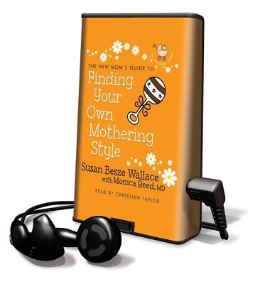 The New Mom's Guide to Finding Your Own Mothering Style [With Earbuds]