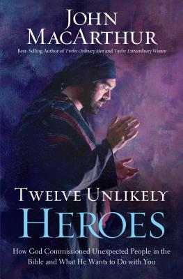 Twelve Unlikely Heroes: How God Commissioned Unexpected People in the Bible and What He Wants to Do with You