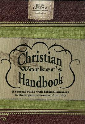 Billy Graham Christian Worker's Handbook: A Topical Guide with Biblical Answers to the Urgent Concerns of Our Day