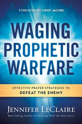 Waging Prophetic Warfare: Effective Prayer Strategies to Defeat the Enemy