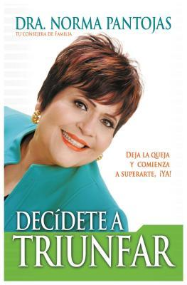 Decidete a Triunfar!: Deja La Queja y Comienza a Superarte YA! = Decide to Succeed! = Decide to Succeed!
