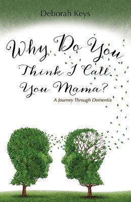 Why Do You Think I Call You Mama? A Journey Through Dementia