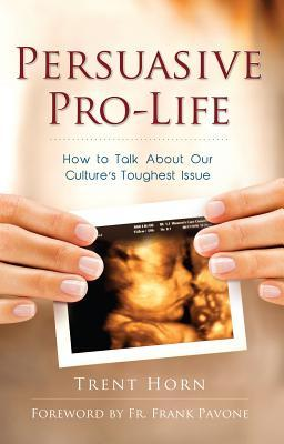 Persuasive Pro-Life: How to Talk about Our Culture's Toughest Issue