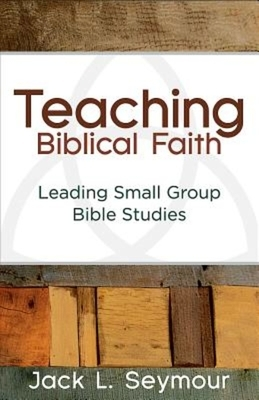 Teaching Biblical Faith: Leading Small Group Bible Studies