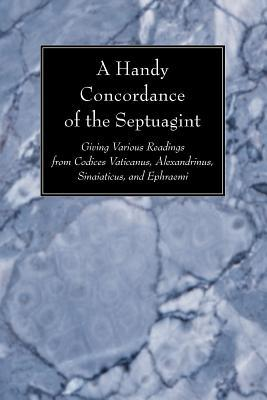 A Handy Concordance of the Septuagint: Giving Various Readings from Codices Vaticanus, Alexandrinus, Sinaiticus, and Ephraemi