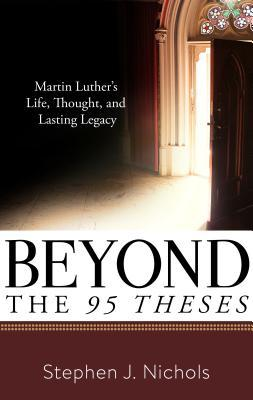Beyond the Ninety-Five Theses: Martin Luther's Life, Thought, and Lasting Legacy