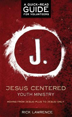 Jesus Centered Youth Ministry: Guide for Volunteers: Moving from Jesus-Plus to Jesus-Only