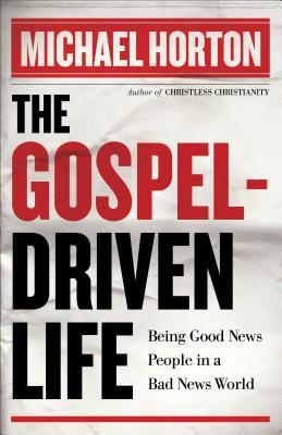 The Gospel-Driven Life: Being Good News People in a Bad News World