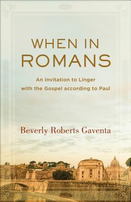 When in Romans: An Invitation to Linger with the Gospel according to Paul