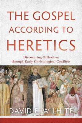 The Gospel according to Heretics: Discovering Orthodoxy through Early Christological Conflicts