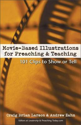Movie-Based Illustrations for Preaching and Teaching: 101 Clips to Show or Tell