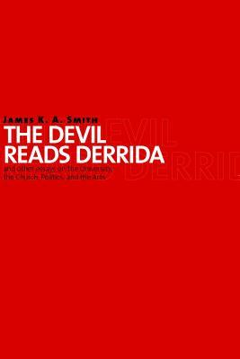 The Devil Reads Derrida and Other Essays on the University, the Church, Politics, and the Arts