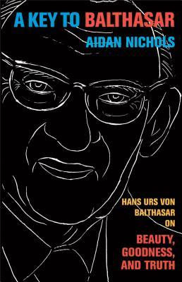A Key to Balthasar: Hans Urs von Balthasar on Beauty, Goodness, and Truth