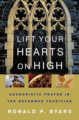 Lift Your Hearts on High: Eucharistic Prayer in the Reformed Tradition