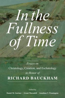 In the Fullness of Time: Essays on Christology, Creation, and Eschatology in Honor of Richard Bauckham