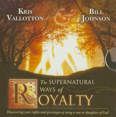 The Supernatural Ways of Royalty: Discovering Your Rights and Privileges of Being a Son or Daughter of God